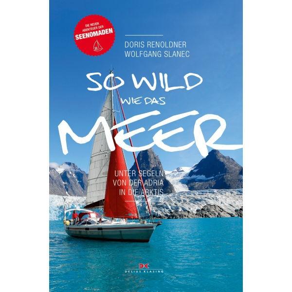 So wild wie das Meer, Unter  Segeln von der Adria in die Arktis, Doris Renoldner, Wolfgang Slanec
