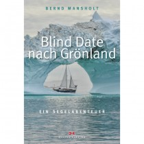 Blind Date nach Grönland, Ein Segelabenteuer - Bernd Mansholt